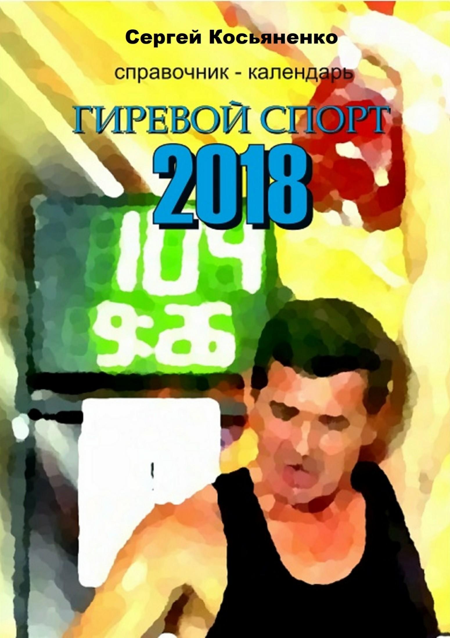 Сергей Иванович Косьяненко Справочник-календарь. Гиревой спорт 2018