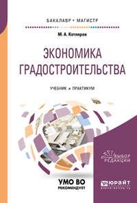Максим Александрович Котляров - Экономика градостроительства. Учебник и практикум для бакалавриата и магистратуры