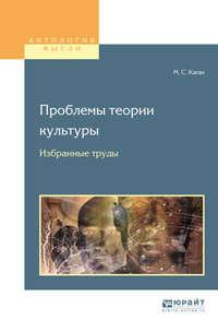 Моисей Самойлович Каган - Проблемы теории культуры. Избранные труды