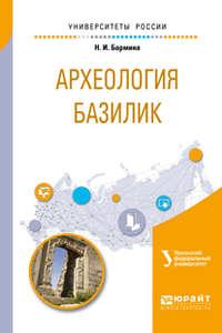 Надежда Игоревна Бармина - Археология базилик. Учебное пособие для вузов