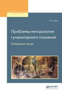 Моисей Самойлович Каган - Проблемы методологии гуманитарного познания. Избранные труды для вузов
