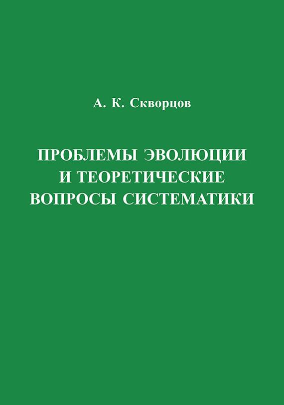 Алексей Скворцов - Проблемы эволюции и теоретические вопросы систематики