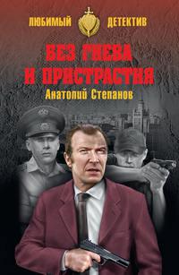 Анатолий Степанов - Без гнева и пристрастия