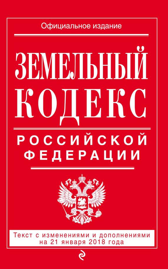 9785040921966 - Отсутствует: Земельный кодекс Российской Федерации. Текст с последними изменениями на 21 января 2018 года - Книга