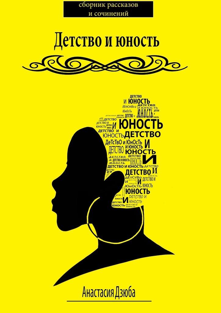 Анастасия Дзюба Детство июность. Сборник рассказов и сочинений что можно в дьюти фри в домодедово
