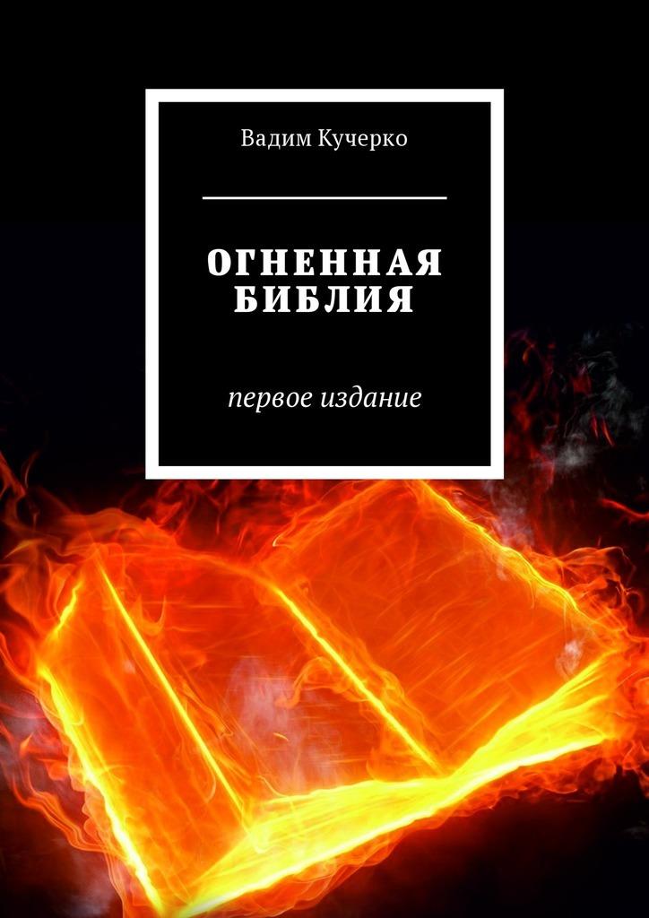 Вадим Кучерко - Огненная библия. Первое издание