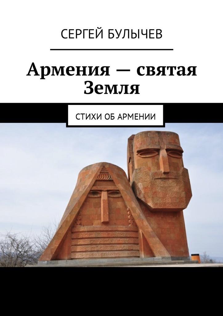 Сергей Булычев Армения– святая Земля. Стихи обАрмении