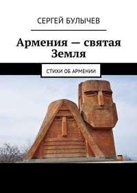 Сергей Булычев - Армения– святая Земля. Стихи обАрмении