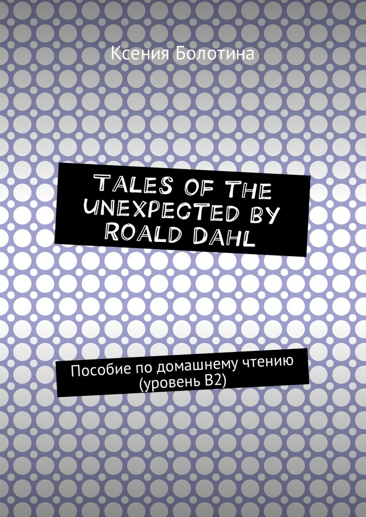Ксения Эдуардовна Болотина Tales of the unexpected by Roald Dahl. Пособие по домашнему чтению (уровень В2) roald dahl the complete short stories volume 1 1944 1953