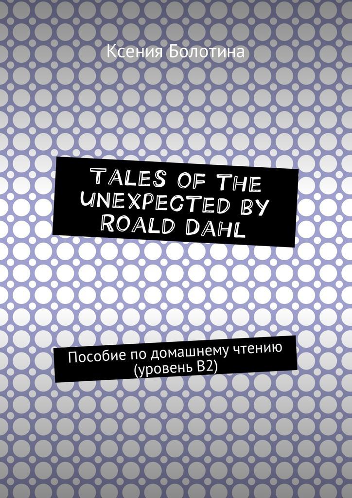 Ксения Болотина - Tales of the unexpected by Roald Dahl. Пособие подомашнему чтению (уровеньВ2)