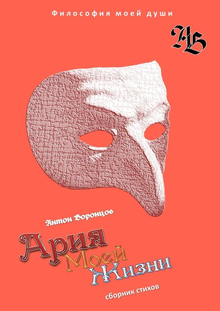Антон Воронцов Ария моей жизни. Философия моей души. Часть первая ольга степнова в моей смерти винить президента сборник