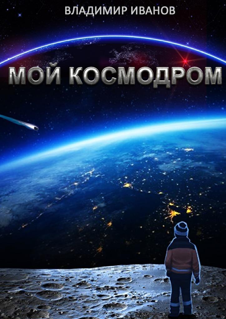 Владимир Александрович Иванов Мой космодром амонашвили шалва александрович книги