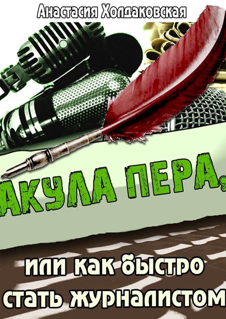 Анастасия Холдаковская - Акула пера, или Как быстро стать журналистом