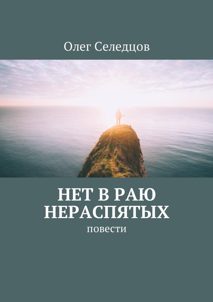 Олег Валерьевич Селедцов Нет в раю нераспятых. Повести алексей валерьевич палысаев дар