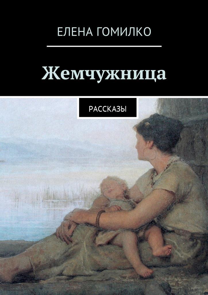 Елена Гомилко Жемчужница. Рассказы коган татьяна васильевна мир где все наоборот