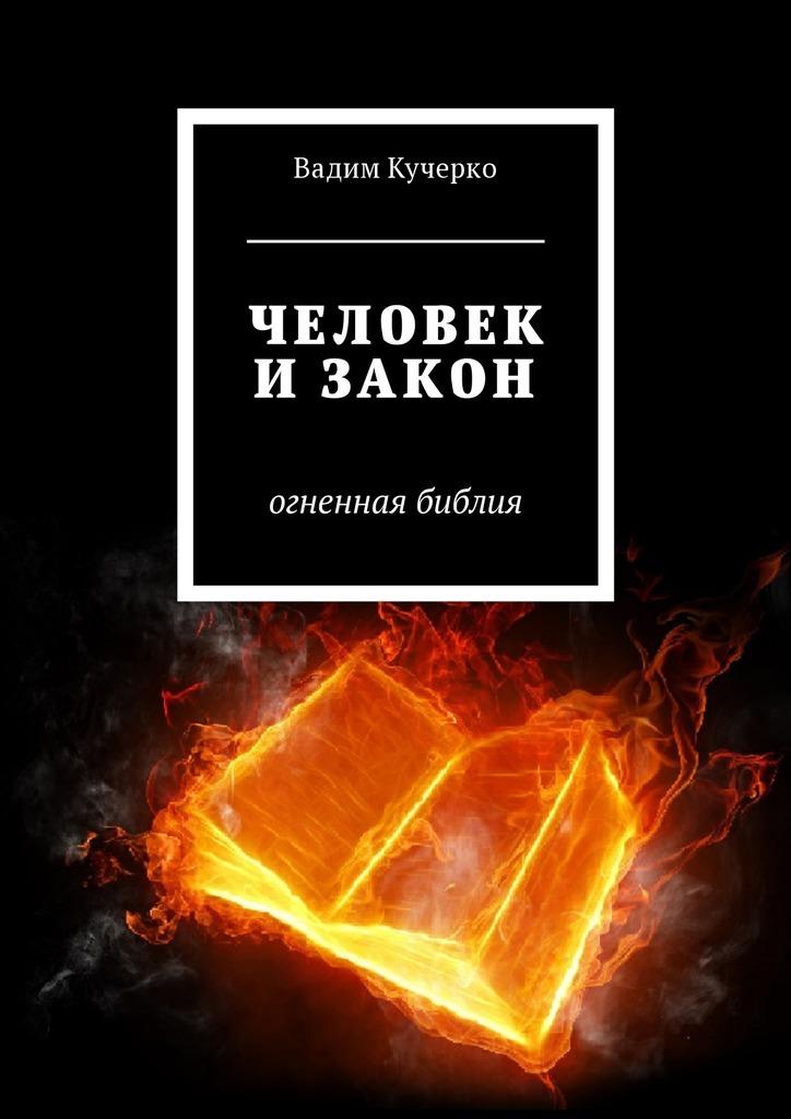 Вадим Кучерко - Человек и закон. Огненная библия
