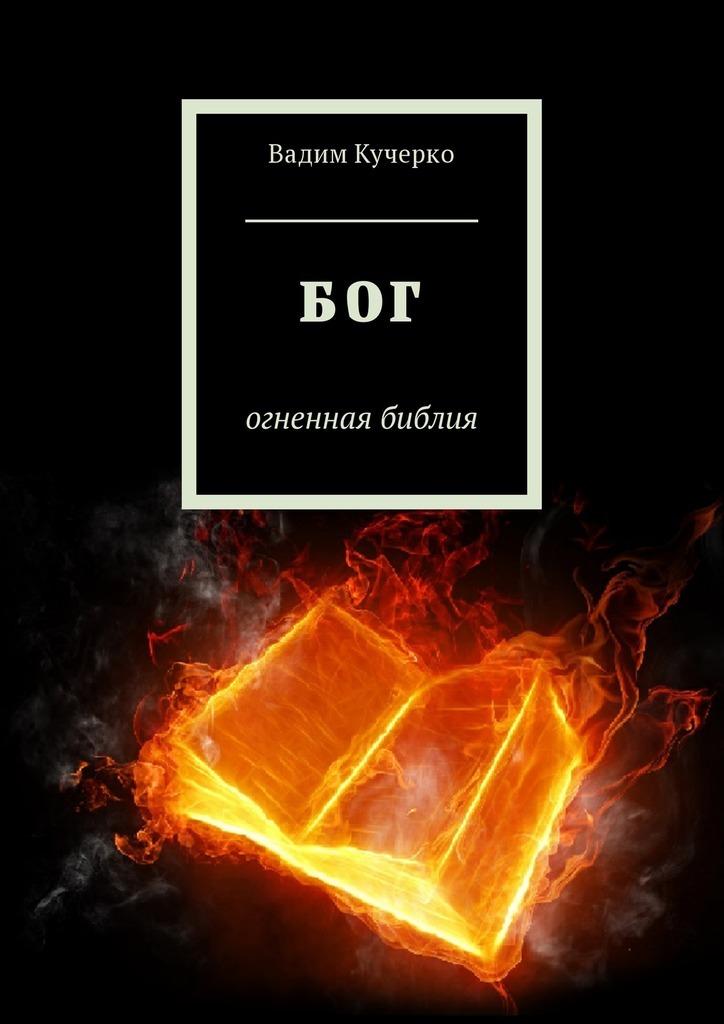 Вадим Кучерко - Бог. Огненная библия