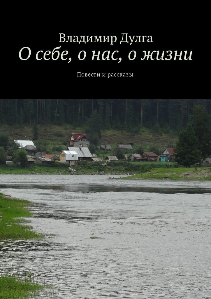 Владимир Дулга О себе, о нас, о жизни. Повести ирассказы владимир дулга трое наплоту таёжный сплав
