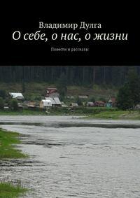 Владимир Дулга - О себе, о нас, о жизни. Повести ирассказы