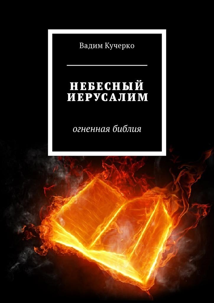 Вадим Кучерко Небесный Иерусалим. Огненная библия иерусалим