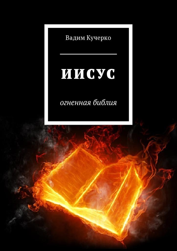 Вадим Кучерко - Иисус. Огненная библия