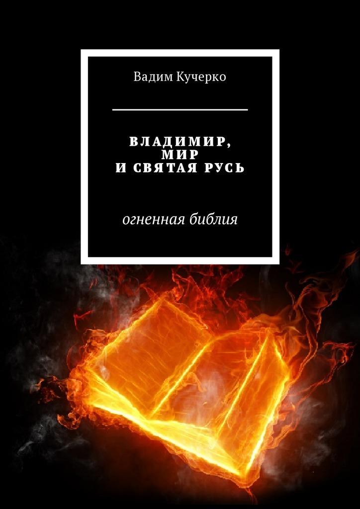 Вадим Кучерко - Владимир, мир и святая Русь. Огненная библия