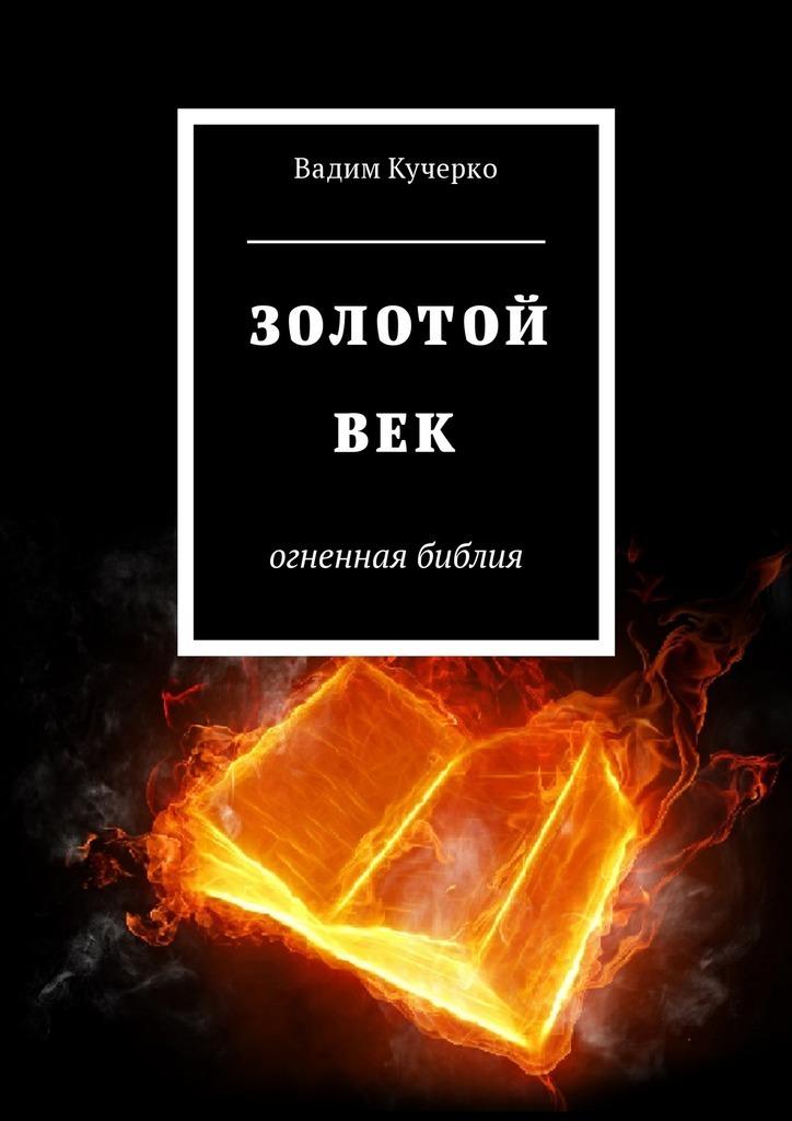 Вадим Кучерко - Золотой век. Огненная библия
