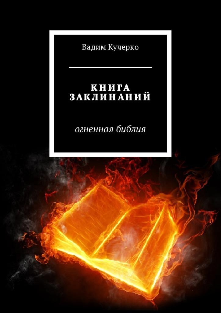 Вадим Кучерко - Книга заклинаний. Огненная библия