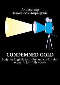 Александр Кваченюк-Борецкий - Condemned Gold. Script inEnglish according novel «Russian scenario for Hollywood»