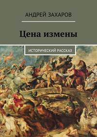 Андрей Владимирович Захаров - Цена измены. Исторический рассказ