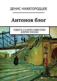 Денис Нижегородцев - Антонов блог. Повесть осамом известном блогере России