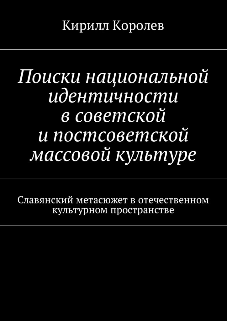 Кирилл Королев - Поиски национальной идентичности всоветской ипостсоветской массовой культуре