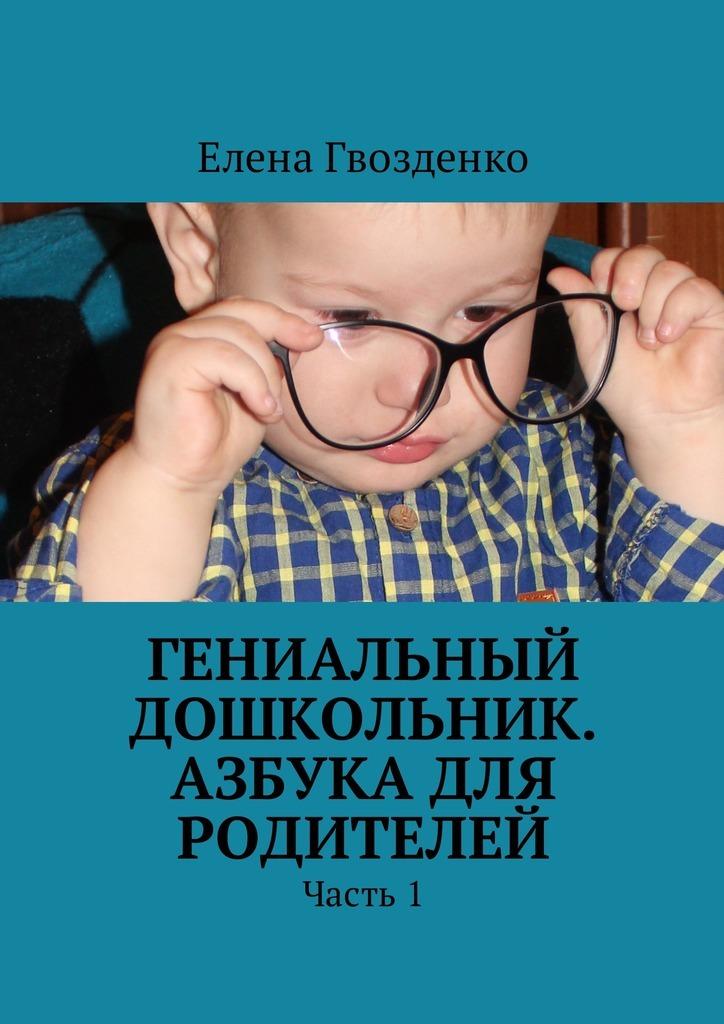 Елена Гвозденко Гениальный дошкольник. Азбука для родителей. Часть 1 азбука дар
