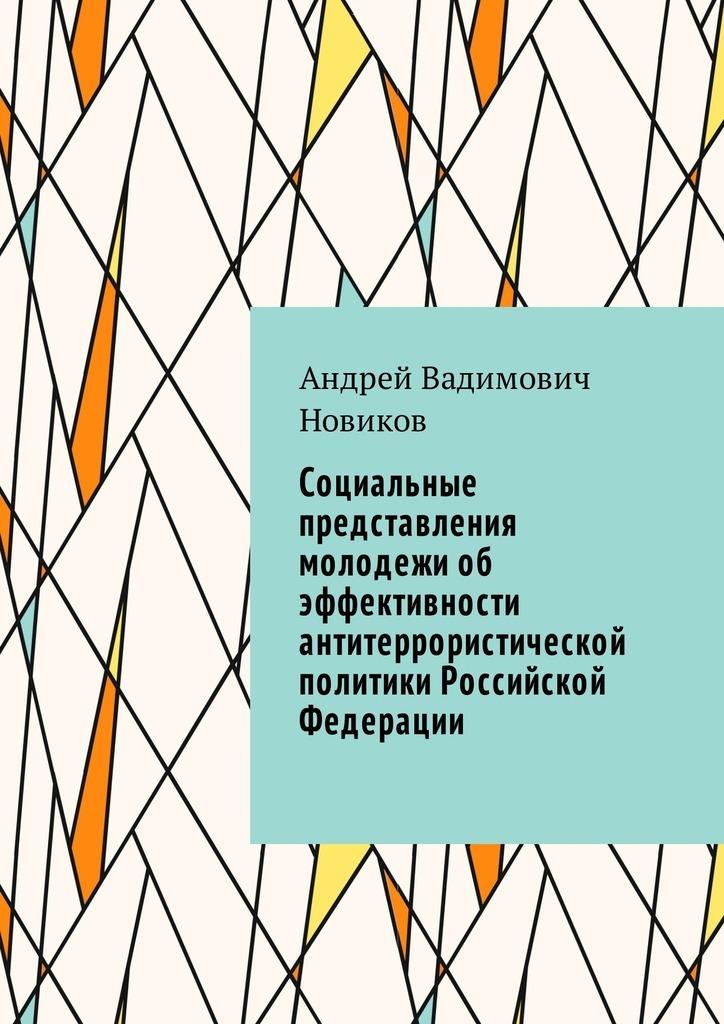 Андрей Вадимович Новиков Социальные представления молодежи об эффективности антитеррористической политики Российской Федерации