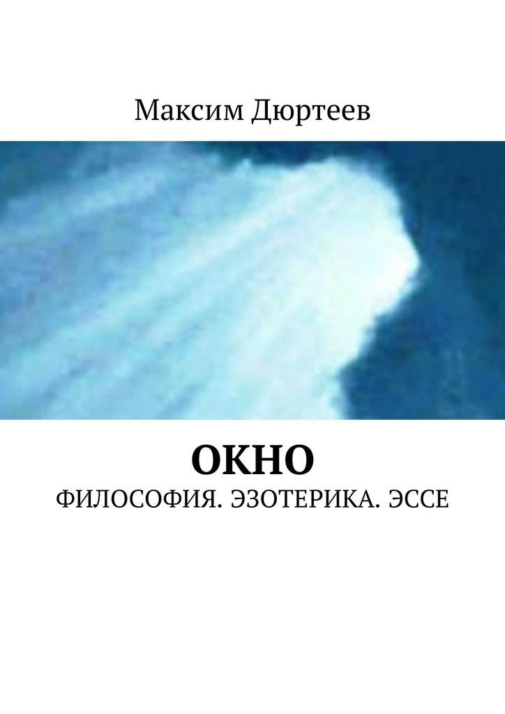 Максим Дюртеев - Окно. Философия. Эзотерика. Эссе