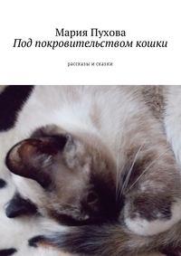 Мария Пухова - Под покровительством кошки. Рассказы исказки