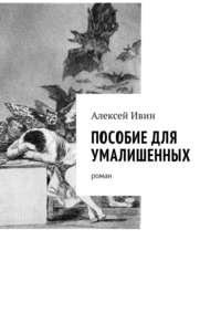 Алексей Николаевич Ивин - Пособие для умалишенных. Роман