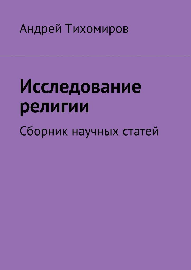 Андрей Тихомиров - Исследование религии. Сборник научных статей