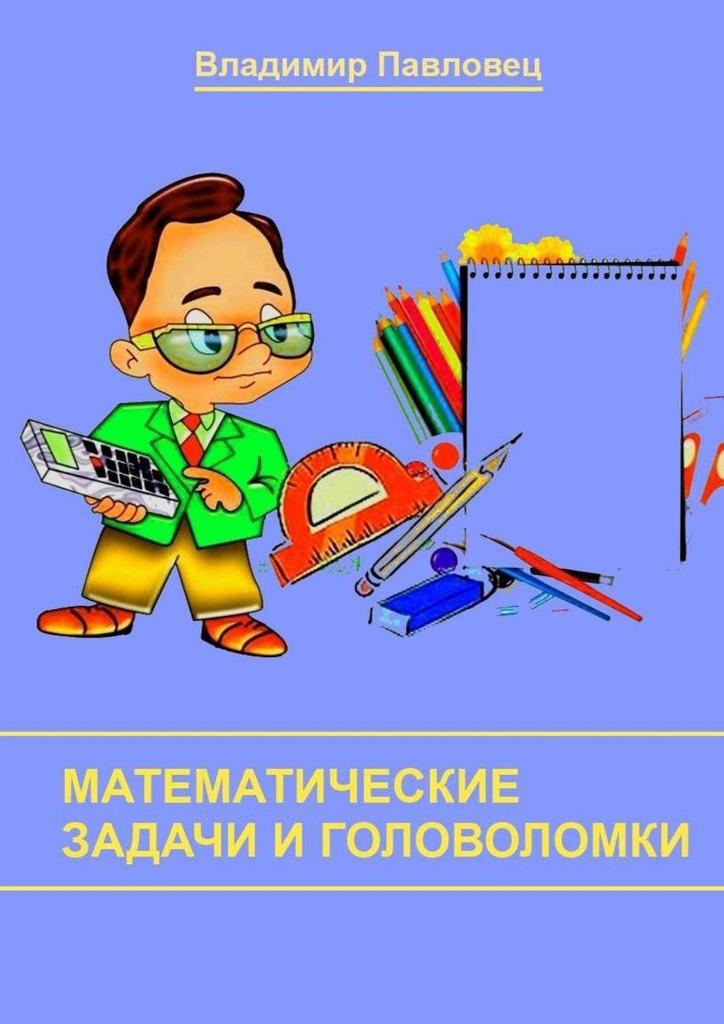 Обложка книги Математические задачи и головоломки. Для школьников младших и старших классов, автор Владимир Павловец