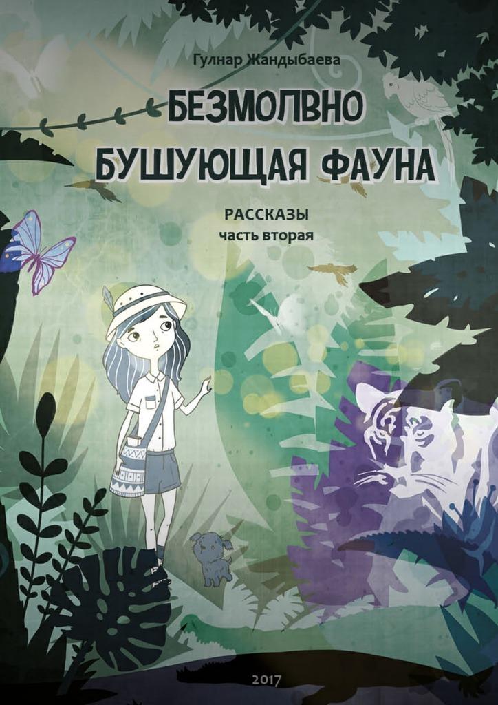 Гулнар Жандыбаева - Безмолвно бушующая фауна. Рассказы. Часть вторая