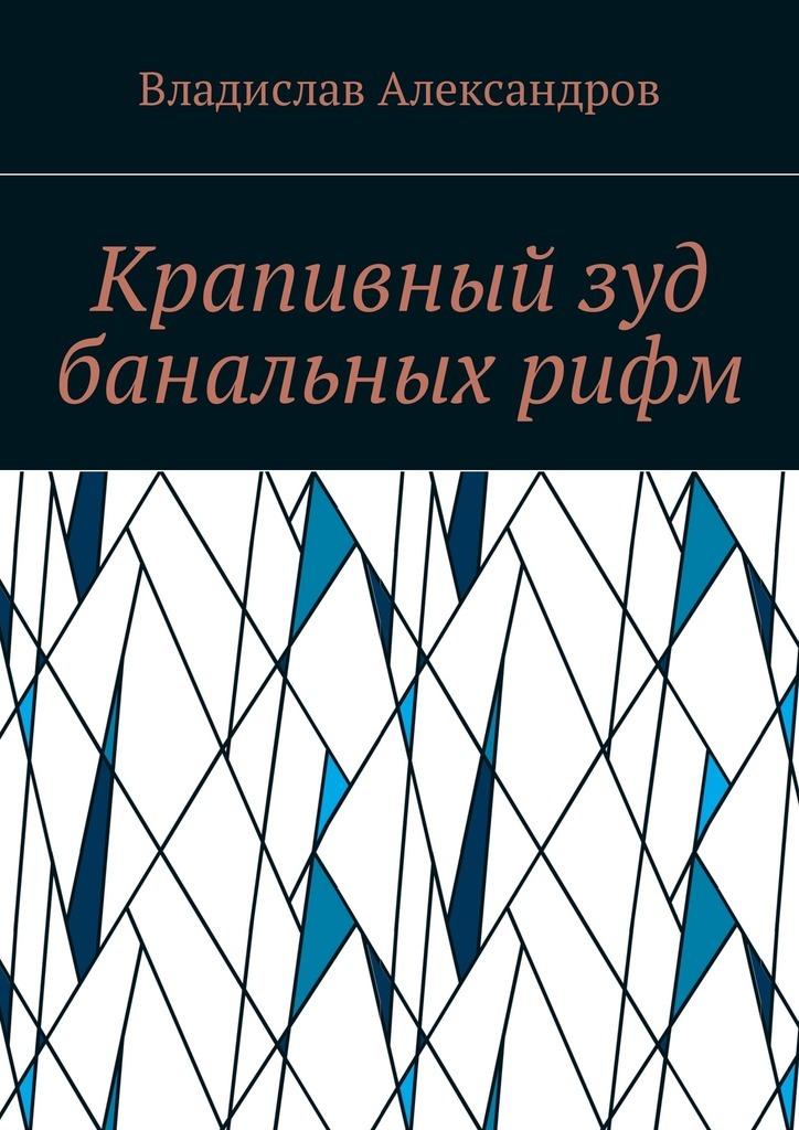 Обложка книги Крапивный зуд банальных рифм, автор Владислав Николаевич Александров