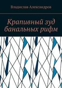 Владислав Николаевич Александров - Крапивный зуд банальных рифм