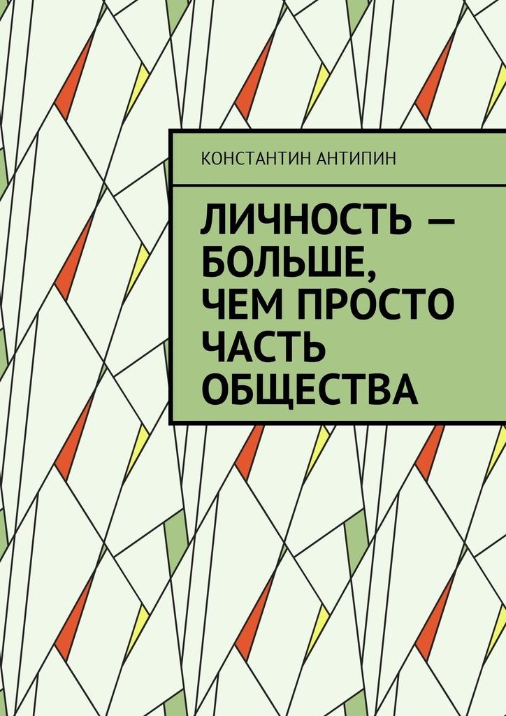 Константин Антипин - Личность – больше, чем просто часть общества