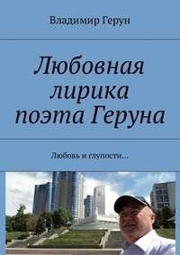 Владимир Герун - Любовная лирика поэта Геруна. Любовь иглупости…