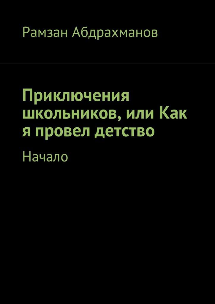Рамзан Умарович Абдрахманов Приключения школьников, или Как я провел детство. Начало детство лидера