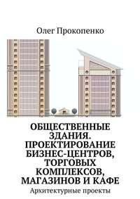 Олег Прокопенко - Общественные здания. Проектирование бизнес-центров, торговых комплексов, магазинов и кафе. Архитектурные проекты
