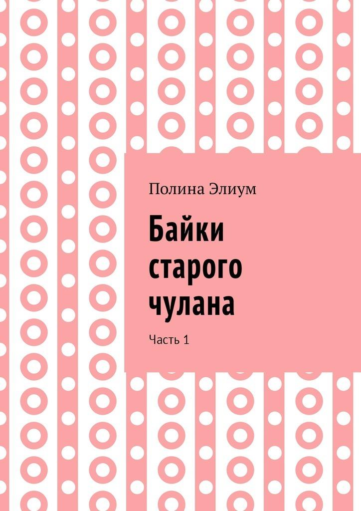 Полина Элиум Байки старого чулана. Часть1 полина николаева простые истины параллельные миры сборник