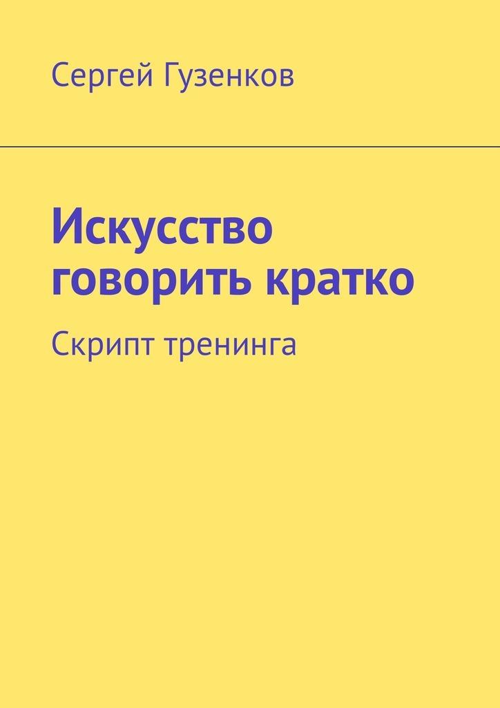 Сергей Гузенков Искусство говорить кратко. Скрипт тренинга