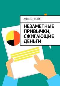 Алексей Номейн - Незаметные привычки, сжигающие деньги