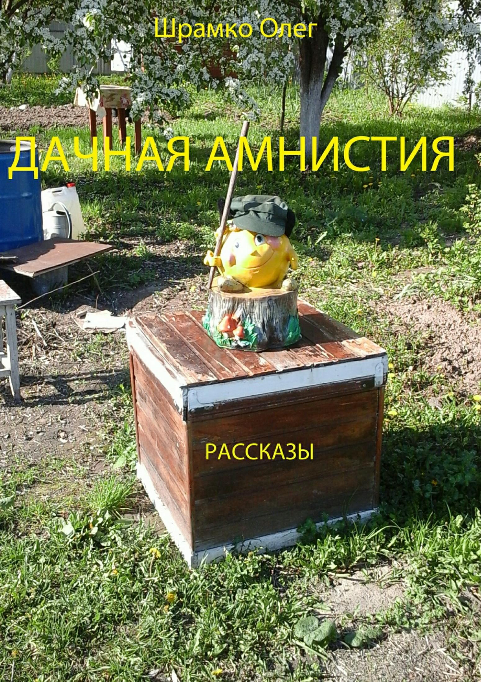 Олег Григорьевич Шрамко Дачная амнистия. Рассказы куплю дачу или земельный участок в севастополе до 16 000 у е